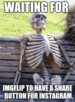 Waiting Skeleton Meme | WAITING FOR IMGFLIP TO HAVE A SHARE  BUTTON FOR INSTAGRAM. | image tagged in memes,waiting skeleton | made w/ Imgflip meme maker