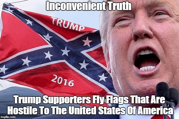 """Inconvenient Truth: Trump Supporters Fly Flags That Are Hostile To The United States Of America"" 