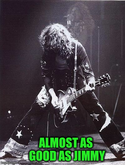 Jimmy Page & Robert Plant | ALMOST AS GOOD AS JIMMY | image tagged in jimmy page  robert plant | made w/ Imgflip meme maker