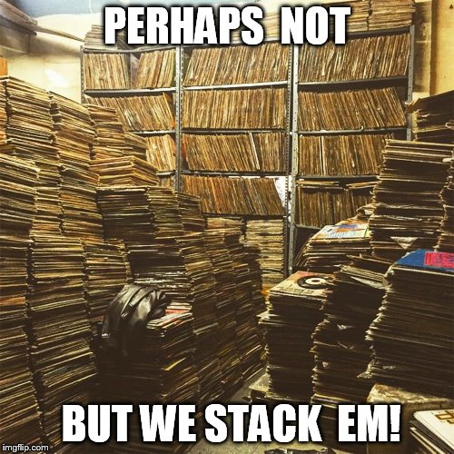 PERHAPS  NOT BUT WE STACK  EM! | image tagged in stacks of tracks | made w/ Imgflip meme maker