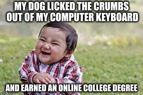 Evil Toddler Meme | MY DOG LICKED THE CRUMBS OUT OF MY COMPUTER KEYBOARD AND EARNED AN ONLINE COLLEGE DEGREE | image tagged in memes,evil toddler | made w/ Imgflip meme maker