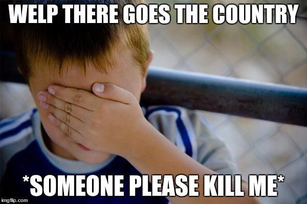 Confession Kid |  WELP THERE GOES THE COUNTRY; *SOMEONE PLEASE KILL ME* | image tagged in memes,confession kid | made w/ Imgflip meme maker