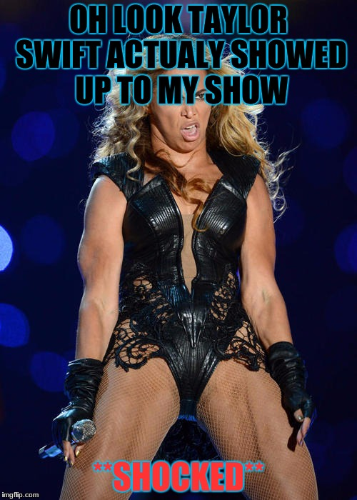 Ermahgerd Beyonce | OH LOOK TAYLOR SWIFT ACTUALY SHOWED UP TO MY SHOW **SHOCKED** | image tagged in memes,ermahgerd beyonce | made w/ Imgflip meme maker
