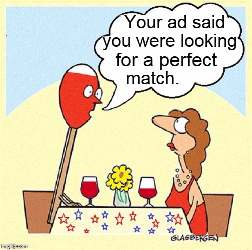 Striking Up that First Conversation | Your ad said you were looking for a perfect match. | image tagged in vince vance,matches,first date,online dating,before the sparks fly,memes | made w/ Imgflip meme maker