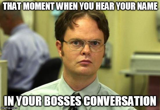 Dwight Schrute Meme | THAT MOMENT WHEN YOU HEAR YOUR NAME IN YOUR BOSSES CONVERSATION | image tagged in memes,dwight schrute | made w/ Imgflip meme maker