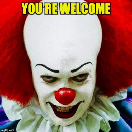 Pennywise | YOU'RE WELCOME | image tagged in pennywise | made w/ Imgflip meme maker