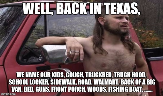 WELL, BACK IN TEXAS, WE NAME OUR KIDS, COUCH, TRUCKBED, TRUCK HOOD, SCHOOL LOCKER, SIDEWALK, ROAD, WALMART, BACK OF A BIG VAN, BED, GUNS, FR | made w/ Imgflip meme maker