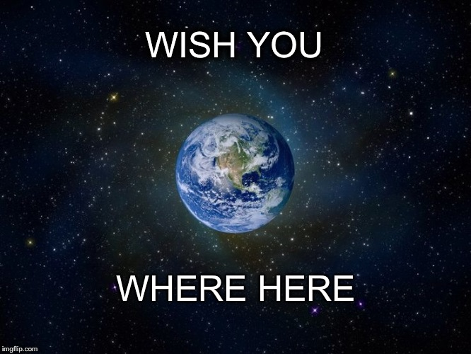WISH YOU WHERE HERE | image tagged in planet earth | made w/ Imgflip meme maker