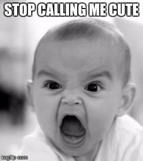 Angry Baby Meme | STOP CALLING ME CUTE | image tagged in memes,angry baby | made w/ Imgflip meme maker