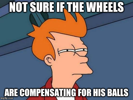 Futurama Fry Meme | NOT SURE IF THE WHEELS ARE COMPENSATING FOR HIS BALLS | image tagged in memes,futurama fry | made w/ Imgflip meme maker