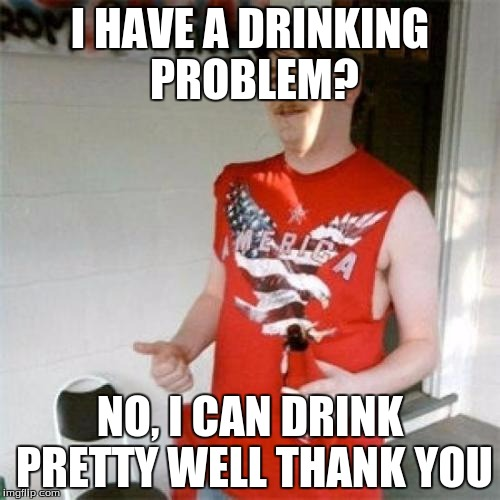 Redneck Randal Meme | I HAVE A DRINKING PROBLEM? NO, I CAN DRINK PRETTY WELL THANK YOU | image tagged in memes,redneck randal | made w/ Imgflip meme maker