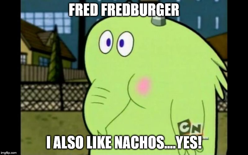 He always made me laugh | FRED FREDBURGER I ALSO LIKE NACHOS....YES! | image tagged in nachos,fredburger,yes | made w/ Imgflip meme maker