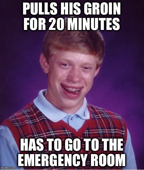 Bad Luck Brian Meme | PULLS HIS GROIN FOR 20 MINUTES HAS TO GO TO THE EMERGENCY ROOM | image tagged in memes,bad luck brian | made w/ Imgflip meme maker