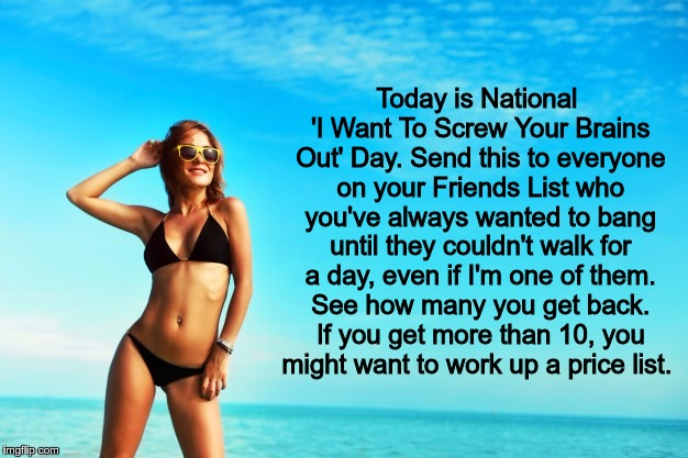 Today is National 'I Want To Screw Your Brains Out' Day. Send this to everyone on your Friends List who you've always wanted to bang until t | image tagged in smiling woman on beach in bikini | made w/ Imgflip meme maker