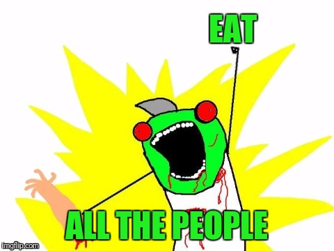 X all the Y - Zombie | EAT ALL THE PEOPLE | image tagged in x all the y - zombie | made w/ Imgflip meme maker