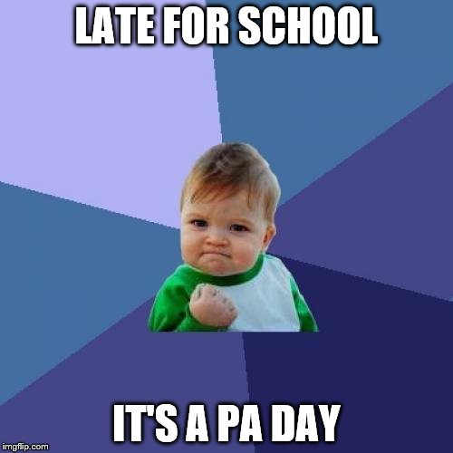 Success Kid Meme | LATE FOR SCHOOL IT'S A PA DAY | image tagged in memes,success kid | made w/ Imgflip meme maker