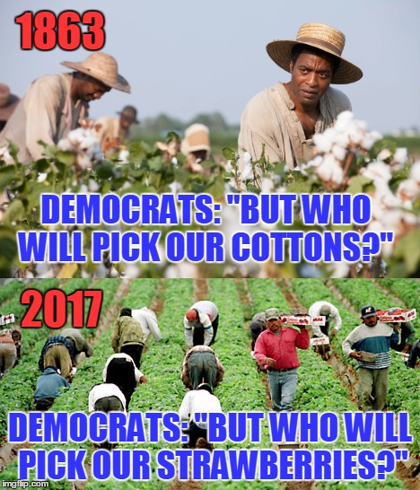 "History Repeats Itself | DEMOCRATS: ""BUT WHO WILL PICK OUR COTTONS?"" DEMOCRATS: ""BUT WHO WILL PICK OUR STRAWBERRIES?"" 1863 2017 
