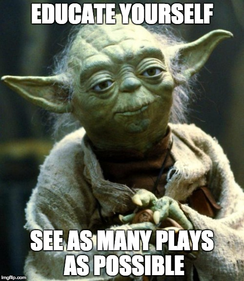 Star Wars Yoda Meme | EDUCATE YOURSELF SEE AS MANY PLAYS AS POSSIBLE | image tagged in memes,star wars yoda | made w/ Imgflip meme maker