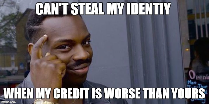CAN'T STEAL MY IDENTIY WHEN MY CREDIT IS WORSE THAN YOURS | image tagged in black guy thinking,AdviceAnimals | made w/ Imgflip meme maker