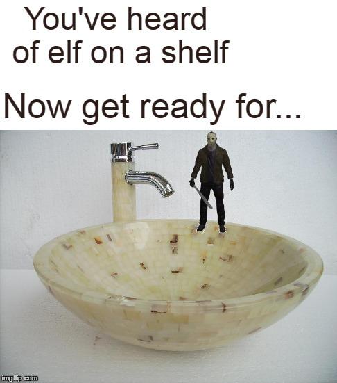 Amaze on a craze. | You've heard of elf on a shelf Now get ready for... | image tagged in memes,elf on a shelf,elf on the shelf,friday the 13th,jason,jason voorhees | made w/ Imgflip meme maker