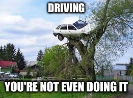 DRIVING YOU'RE NOT EVEN DOING IT | made w/ Imgflip meme maker