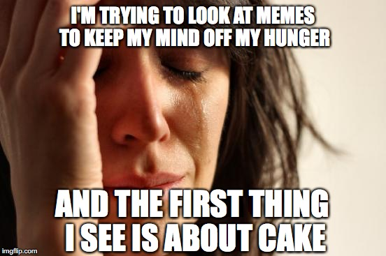 First World Problems Meme | I'M TRYING TO LOOK AT MEMES TO KEEP MY MIND OFF MY HUNGER AND THE FIRST THING I SEE IS ABOUT CAKE | image tagged in memes,first world problems | made w/ Imgflip meme maker