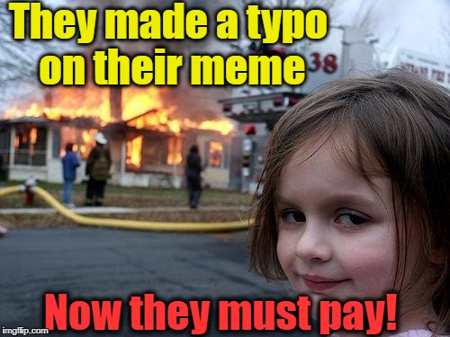 Disaster Girl Meme | They made a typo on their meme Now they must pay! | image tagged in memes,disaster girl | made w/ Imgflip meme maker