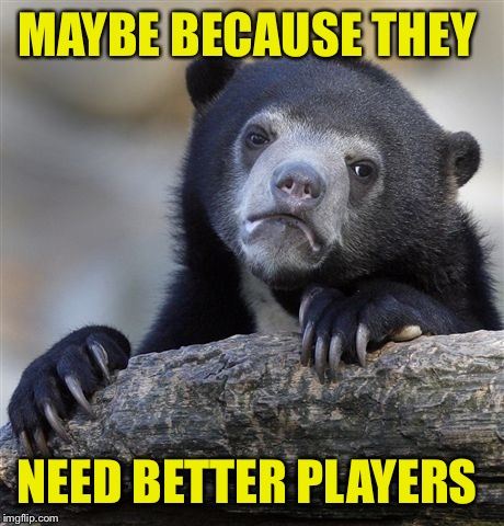 Confession Bear Meme | MAYBE BECAUSE THEY NEED BETTER PLAYERS | image tagged in memes,confession bear | made w/ Imgflip meme maker