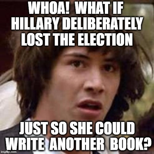 Conspiracy Keanu Meme | WHOA!  WHAT IF HILLARY DELIBERATELY LOST THE ELECTION JUST SO SHE COULD WRITE  ANOTHER  BOOK? | image tagged in memes,conspiracy keanu | made w/ Imgflip meme maker