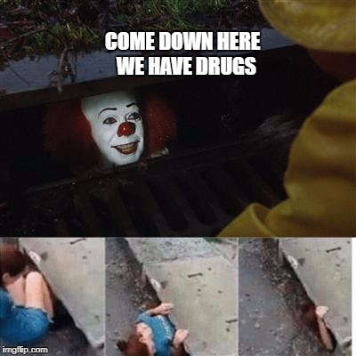 pennywise in sewer | COME DOWN HERE  WE HAVE DRUGS | image tagged in pennywise in sewer | made w/ Imgflip meme maker