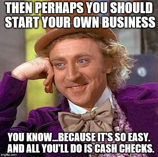 Creepy Condescending Wonka Meme | THEN PERHAPS YOU SHOULD START YOUR OWN BUSINESS YOU KNOW...BECAUSE IT'S SO EASY.  AND ALL YOU'LL DO IS CASH CHECKS. | image tagged in memes,creepy condescending wonka | made w/ Imgflip meme maker