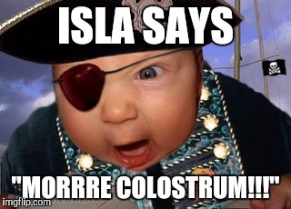 "ISLA SAYS ""MORRRE COLOSTRUM!!!"" 