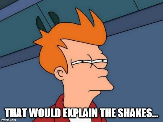 Futurama Fry Meme | THAT WOULD EXPLAIN THE SHAKES... | image tagged in memes,futurama fry | made w/ Imgflip meme maker