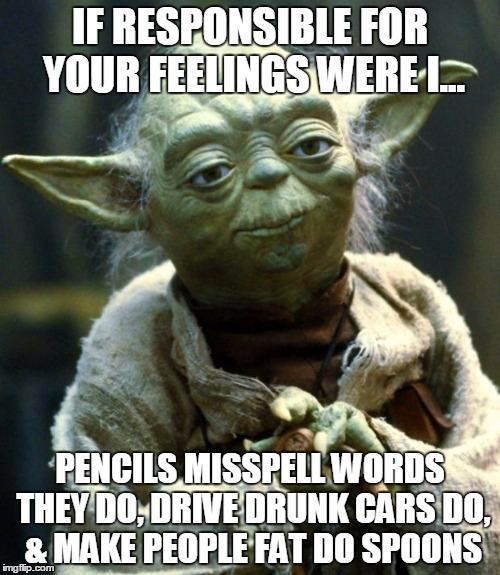 Star Wars Yoda Meme | IF RESPONSIBLE FOR YOUR FEELINGS WERE I... PENCILS MISSPELL WORDS THEY DO, DRIVE DRUNK CARS DO, & MAKE PEOPLE FAT DO SPOONS | image tagged in memes,star wars yoda | made w/ Imgflip meme maker