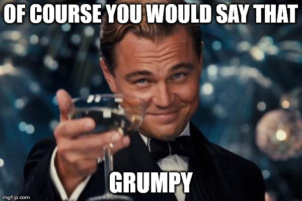 Leonardo Dicaprio Cheers Meme | OF COURSE YOU WOULD SAY THAT GRUMPY | image tagged in memes,leonardo dicaprio cheers | made w/ Imgflip meme maker