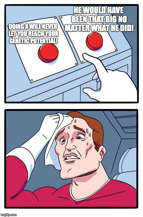 Two Buttons Meme | DOING X WILL NEVER LET YOU REACH YOUR GENETIC POTENTIAL! HE WOULD HAVE BEEN THAT BIG NO MATTER WHAT HE DID! | image tagged in the daily struggle | made w/ Imgflip meme maker