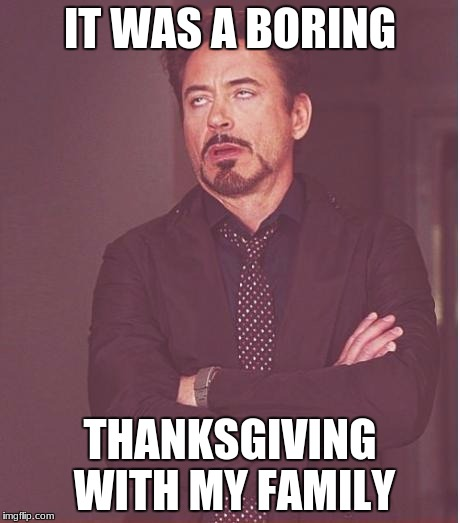 Face You Make Robert Downey Jr Meme | IT WAS A BORING THANKSGIVING WITH MY FAMILY | image tagged in memes,face you make robert downey jr | made w/ Imgflip meme maker