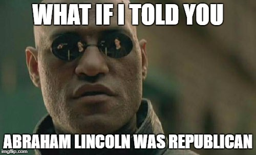 Matrix Morpheus Meme | WHAT IF I TOLD YOU ABRAHAM LINCOLN WAS REPUBLICAN | image tagged in memes,matrix morpheus | made w/ Imgflip meme maker