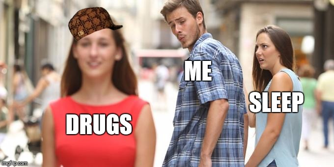 Distracted Boyfriend Meme | ME SLEEP DRUGS | image tagged in man looking at other woman,scumbag | made w/ Imgflip meme maker
