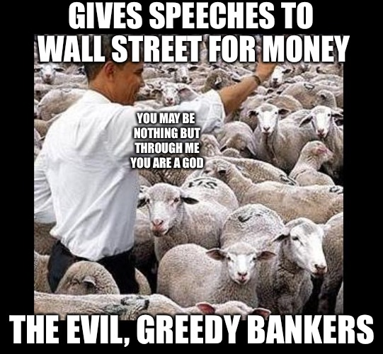 Obama sheeple | GIVES SPEECHES TO WALL STREET FOR MONEY THE EVIL, GREEDY BANKERS YOU MAY BE NOTHING BUT THROUGH ME YOU ARE A GOD | image tagged in obama sheeple | made w/ Imgflip meme maker