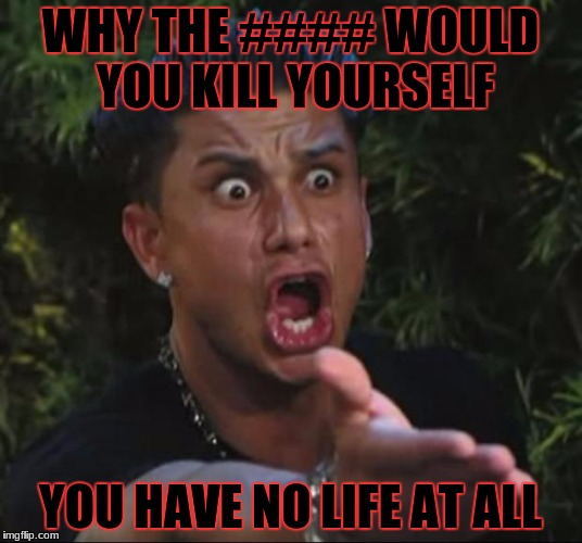 DJ Pauly D Meme | WHY THE #### WOULD YOU KILL YOURSELF YOU HAVE NO LIFE AT ALL | image tagged in memes,dj pauly d | made w/ Imgflip meme maker