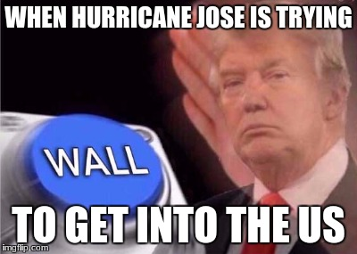 Trump wall button  |  WHEN HURRICANE JOSE IS TRYING; TO GET INTO THE US | image tagged in trump wall button | made w/ Imgflip meme maker