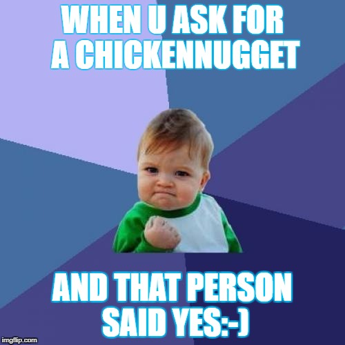 Success Kid Meme | WHEN U ASK FOR A CHICKENNUGGET AND THAT PERSON SAID YES:-) | image tagged in memes,success kid | made w/ Imgflip meme maker