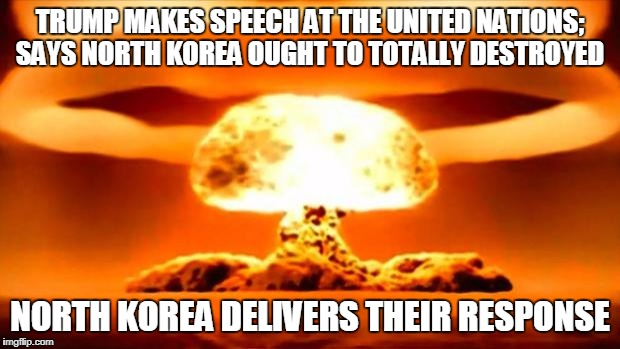 Atomic Bomb | TRUMP MAKES SPEECH AT THE UNITED NATIONS; SAYS NORTH KOREA OUGHT TO TOTALLY DESTROYED NORTH KOREA DELIVERS THEIR RESPONSE | image tagged in atomic bomb | made w/ Imgflip meme maker