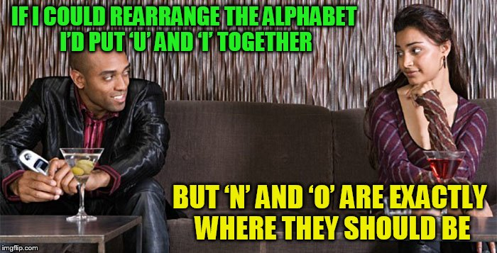 Bad pickup line comebacks | IF I COULD REARRANGE THE ALPHABET I'D PUT 'U' AND 'I' TOGETHER BUT 'N' AND 'O' ARE EXACTLY WHERE THEY SHOULD BE | image tagged in bad pickup line comebacks | made w/ Imgflip meme maker
