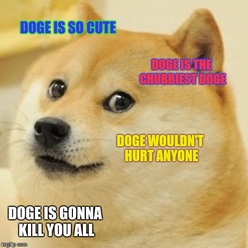Doge Meme | DOGE IS SO CUTE DOGE IS THE CHUBBIEST DOGE DOGE WOULDN'T HURT ANYONE DOGE IS GONNA KILL YOU ALL | image tagged in memes,doge | made w/ Imgflip meme maker