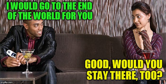 Bad pickup line comebacks | I WOULD GO TO THE END OF THE WORLD FOR YOU GOOD, WOULD YOU STAY THERE, TOO? | image tagged in bad pickup line comebacks | made w/ Imgflip meme maker