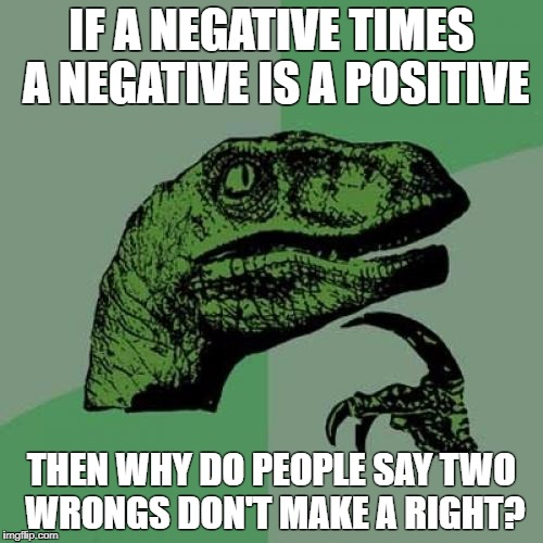 Philosoraptor Meme | IF A NEGATIVE TIMES A NEGATIVE IS A POSITIVE THEN WHY DO PEOPLE SAY TWO WRONGS DON'T MAKE A RIGHT? | image tagged in memes,philosoraptor | made w/ Imgflip meme maker