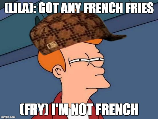 Futurama Fry Meme | (LILA): GOT ANY FRENCH FRIES (FRY) I'M NOT FRENCH | image tagged in memes,futurama fry,scumbag | made w/ Imgflip meme maker