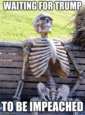 Waiting Skeleton Meme | WAITING FOR TRUMP TO BE IMPEACHED | image tagged in memes,waiting skeleton | made w/ Imgflip meme maker